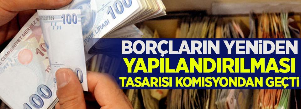 Borçların yeniden yapılandırılması tasarısı komisyondan geçti